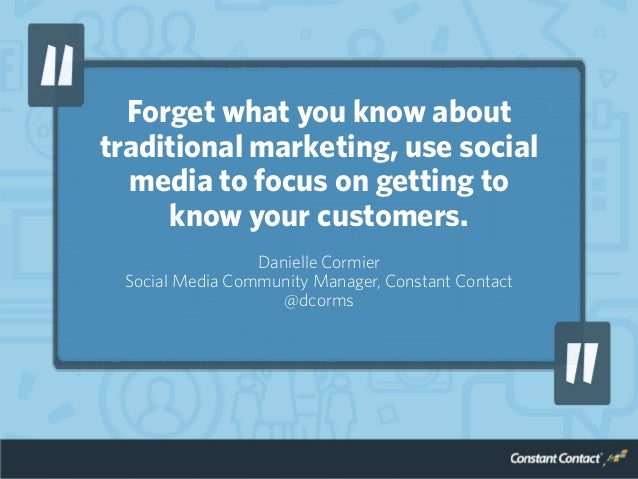 Forget what you know about traditional marketing, use social media to focus on getting to know your customers. Danielle Co...