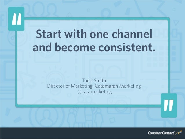 Start with one channel and become consistent. Todd Smith Director of Marketing, Catamaran Marketing @catamarketing