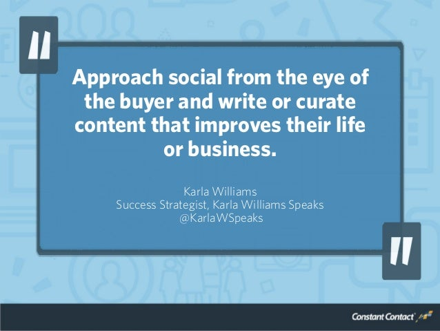 Approach social from the eye of the buyer and write or curate content that improves their life or business. Karla Williams...