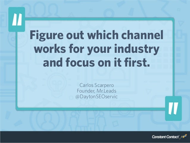 Figure out which channel works for your industry and focus on it first. Carlos Scarpero Founder, Mr.Leads @DaytonSEOservic