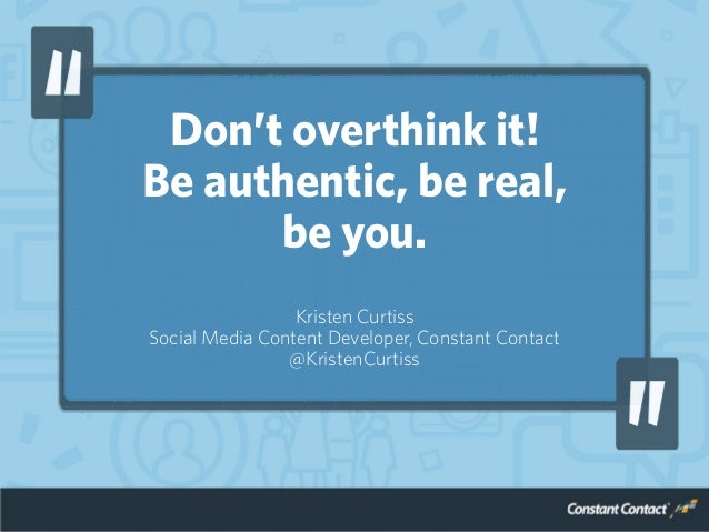 Don't overthink it! Be authentic, be real, be you. Kristen Curtiss Social Media Content Developer, Constant Contact @Krist...