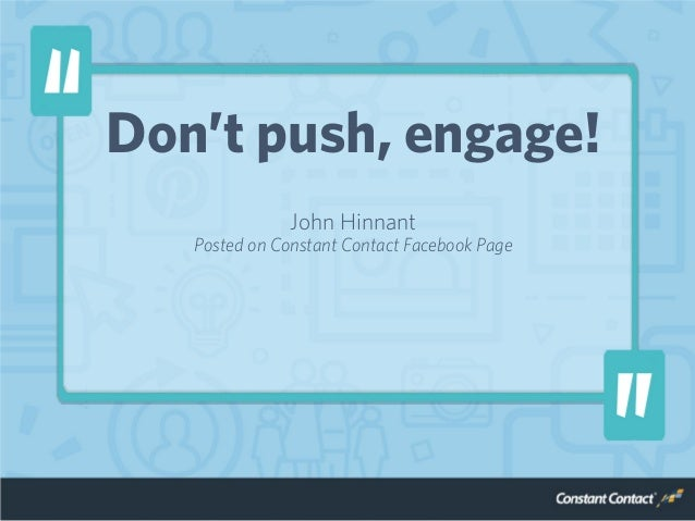 Don't push, engage! John Hinnant Posted on Constant Contact Facebook Page