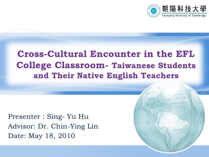 Presenter : Sing- Yu Hu Advisor: Dr.  Chin-Ying Lin Date: May 18, 2010 Cross-Cultural Encounter in the EFL College Classro...