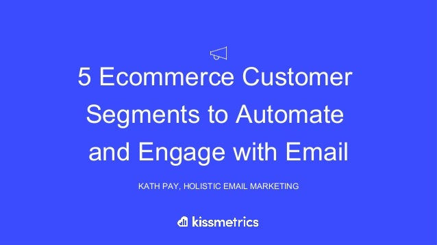 5 Ecommerce Customer Segments to Automate and Engage with Email KATH PAY, HOLISTIC EMAIL MARKETING