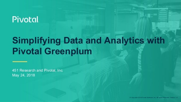 © Copyright 2018 Pivotal Software, Inc. All rights Reserved. Version 1.0 Simplifying Data and Analytics with Pivotal Green...