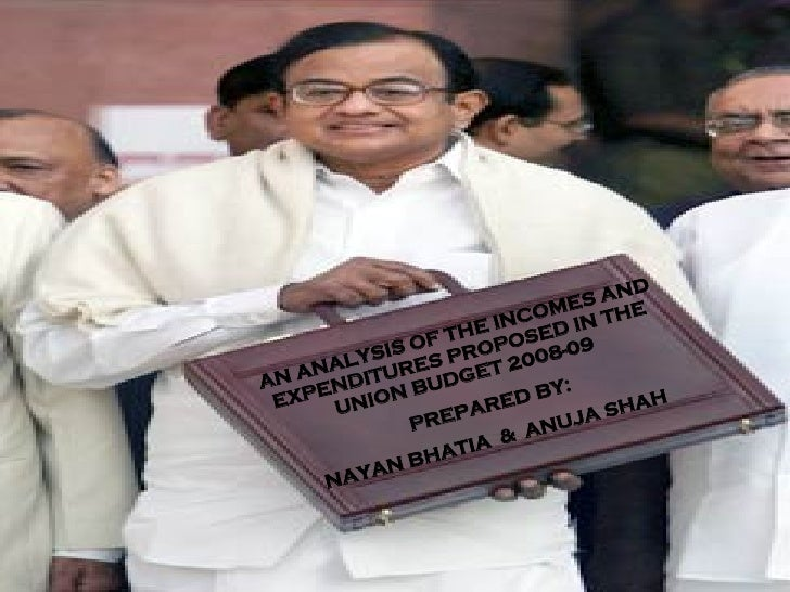 AN ANALYSIS OF THE INCOMES AND EXPENDITURES PROPOSED IN THE UNION BUDGET 2008-09 PREPARED BY: NAYAN BHATIA  &  ANUJA SHAH