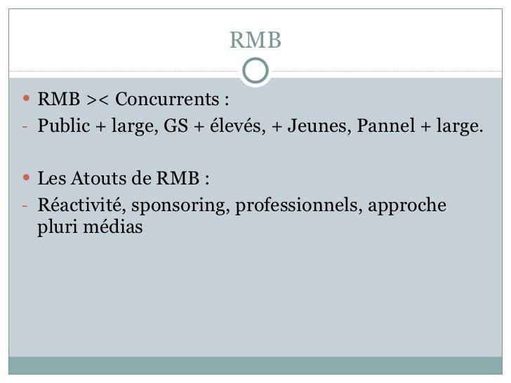 RMB <ul><li>RMB >< Concurrents : </li></ul><ul><li>Public + large, GS + élevés, + Jeunes, Pannel + large. </li></ul><ul><l...