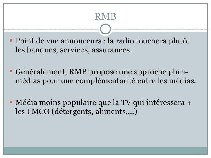 RMB <ul><li>Point de vue annonceurs : la radio touchera plutôt les banques, services, assurances. </li></ul><ul><li>Généra...