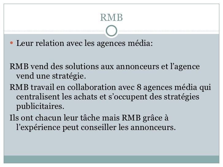 RMB <ul><li>Leur relation avec les agences média:  </li></ul><ul><li>RMB vend des solutions aux annonceurs et l'agence ven...