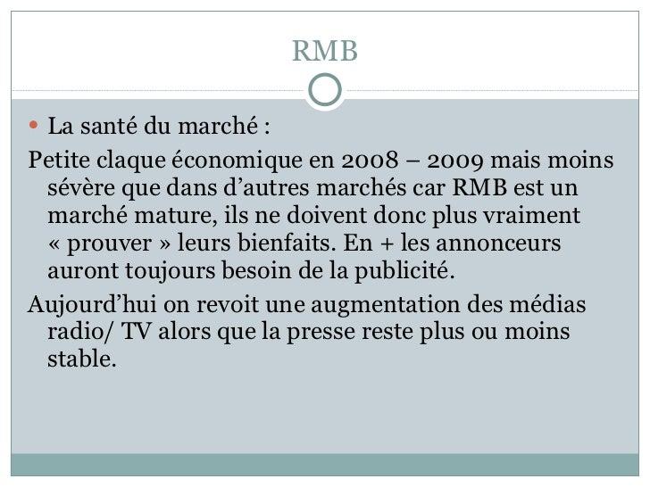 RMB <ul><li>La santé du marché : </li></ul><ul><li>Petite claque économique en 2008 – 2009 mais moins sévère que dans d'au...