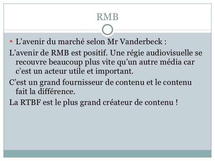 RMB <ul><li>L'avenir du marché selon Mr Vanderbeck : </li></ul><ul><li>L'avenir de RMB est positif. Une régie audiovisuell...