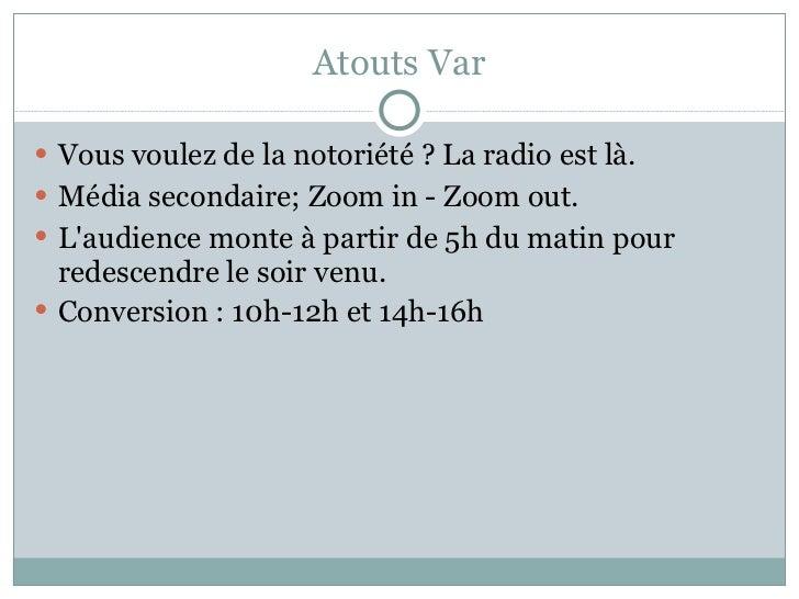 Atouts Var <ul><li>Vous voulez de la notoriété ? La radio est là. </li></ul><ul><li>Média secondaire; Zoom in - Zoom out. ...