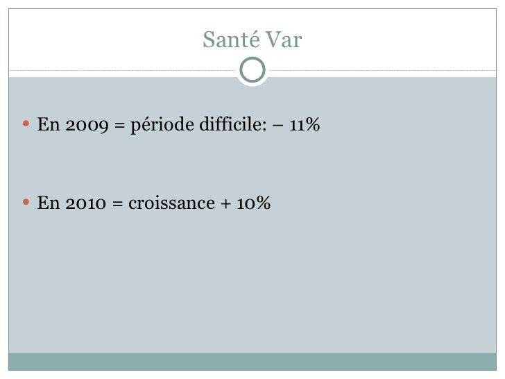 Santé Var <ul><li>En 2009 = période difficile: – 11%  </li></ul><ul><li>En 2010 = croissance + 10% </li></ul>