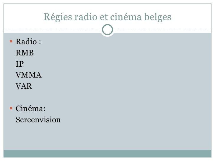 Régies radio et cinéma belges <ul><li>Radio : </li></ul><ul><li>RMB </li></ul><ul><li>IP </li></ul><ul><li>VMMA </li></ul>...
