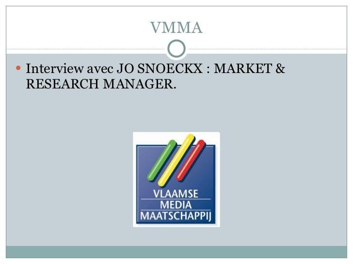 VMMA <ul><li>Interview avec JO SNOECKX : MARKET & RESEARCH MANAGER. </li></ul>