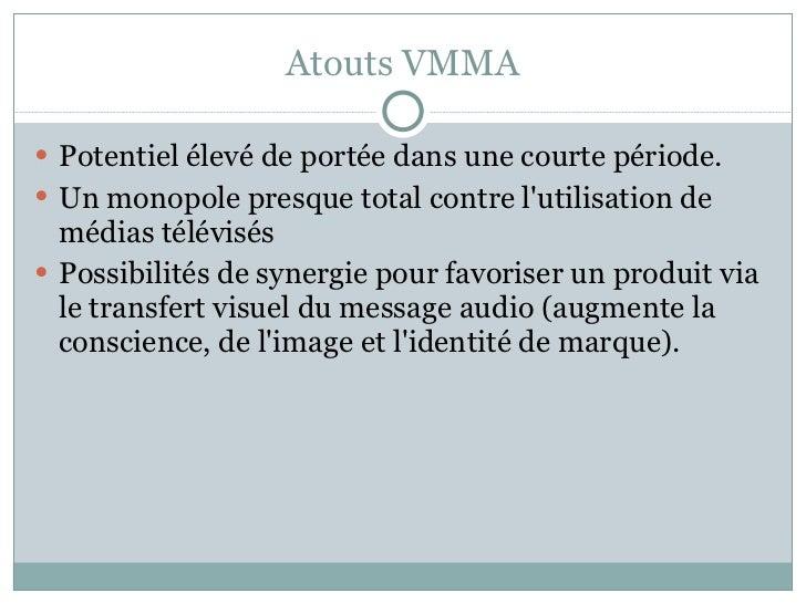 Atouts VMMA <ul><li>Potentiel élevé de portée dans une courte période.  </li></ul><ul><li>Un monopole presque total contre...
