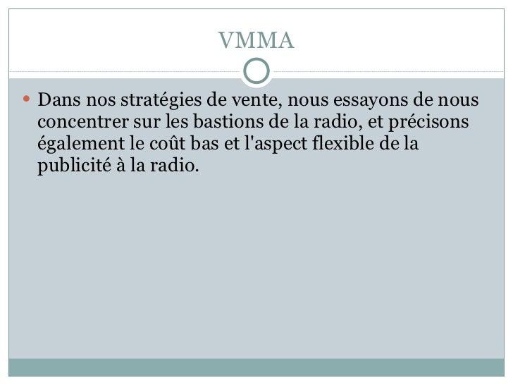 VMMA <ul><li>Dans nos stratégies de vente, nous essayons de nous concentrer sur les bastions de la radio, et précisons éga...