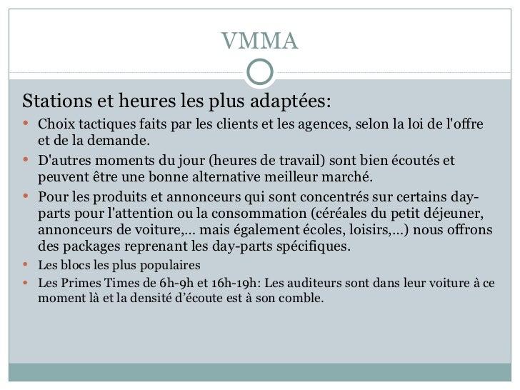 VMMA <ul><li>Stations et heures les plus adaptées: </li></ul><ul><li>Choix tactiques faits par les clients et les agences,...