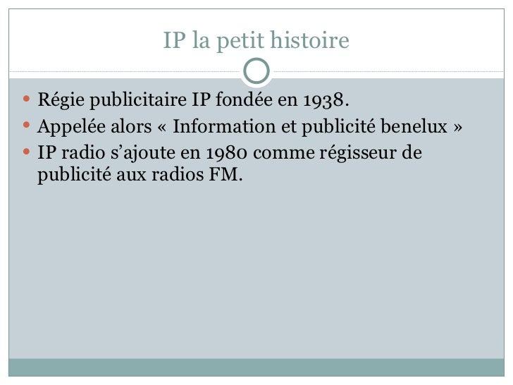 IP la petit histoire <ul><li>Régie publicitaire IP fondée en 1938.  </li></ul><ul><li>Appelée alors «Information et publi...