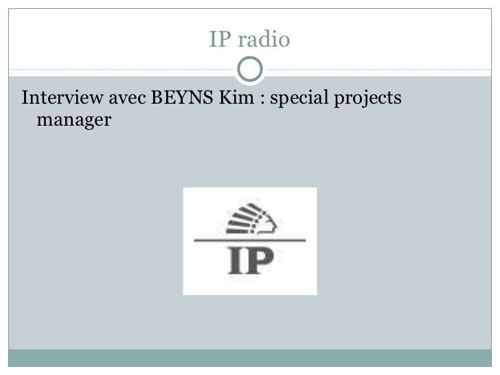 IP radio <ul><li>Interview avec BEYNS Kim : special projects manager </li></ul>