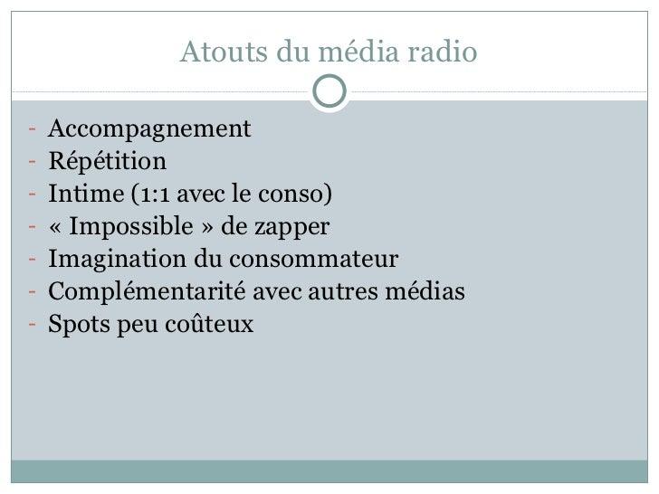 Atouts du média radio <ul><li>Accompagnement </li></ul><ul><li>Répétition </li></ul><ul><li>Intime (1:1 avec le conso) </l...