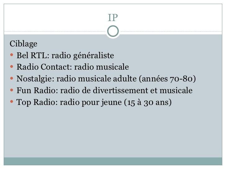 IP <ul><li>Ciblage </li></ul><ul><li>Bel RTL: radio généraliste </li></ul><ul><li>Radio Contact: radio musicale </li></ul>...