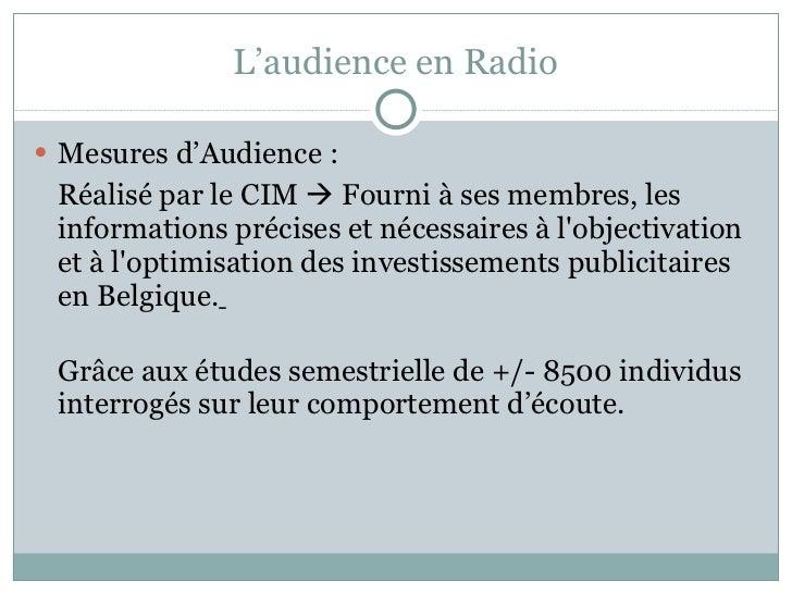 L'audience en Radio <ul><li>Mesures d'Audience : </li></ul><ul><li>Réalisé par le CIM    Fourni à ses membres, les inform...