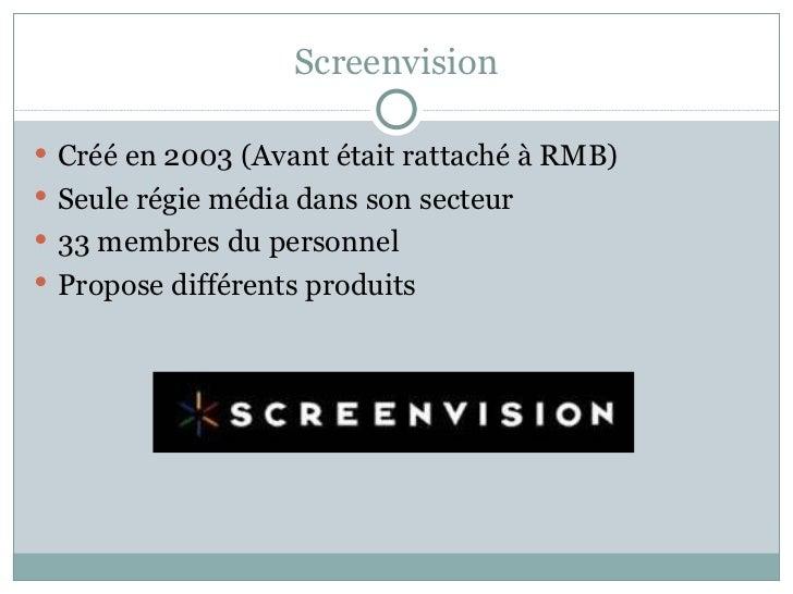 Screenvision <ul><li>Créé en 2003 (Avant était rattaché à RMB) </li></ul><ul><li>Seule régie média dans son secteur </li><...