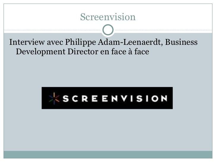 Screenvision <ul><li>Interview avec Philippe Adam-Leenaerdt, Business Development Director en face à face  </li></ul>