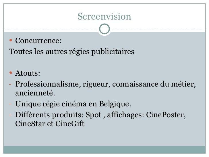 Screenvision <ul><li>Concurrence:  </li></ul><ul><li>Toutes les autres régies publicitaires  </li></ul><ul><li>Atouts:  </...