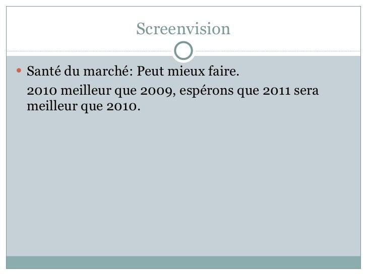 Screenvision <ul><li>Santé du marché: Peut mieux faire.  </li></ul><ul><li>2010 meilleur que 2009, espérons que 2011 sera ...