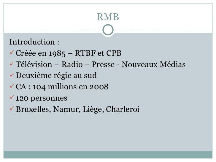 RMB <ul><li>Introduction : </li></ul><ul><li>Créée en 1985 – RTBF et CPB </li></ul><ul><li>Télévision – Radio – Presse - N...