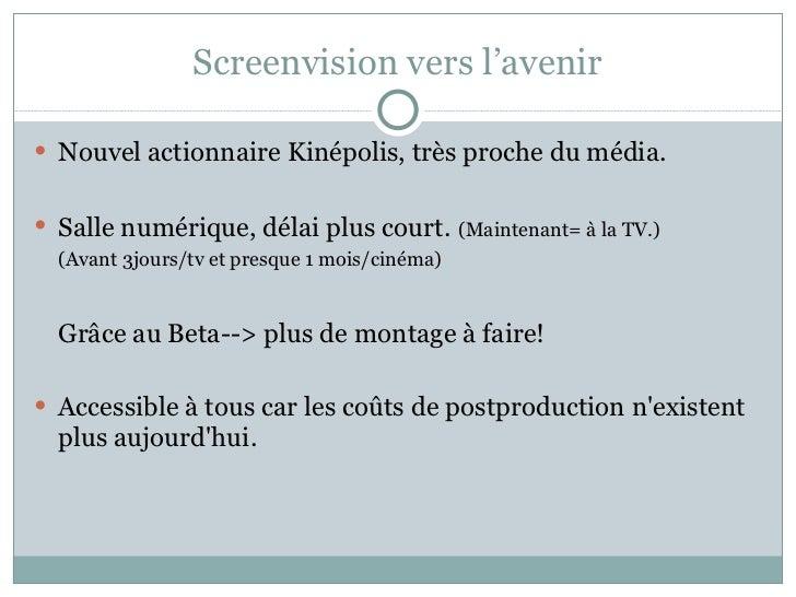 Screenvision vers l'avenir <ul><li>Nouvel actionnaire Kinépolis, très proche du média. </li></ul><ul><li>Salle numérique, ...
