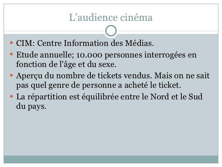 L'audience cinéma <ul><li>CIM: Centre Information des Médias.  </li></ul><ul><li>Etude annuelle; 10.000 personnes interrog...