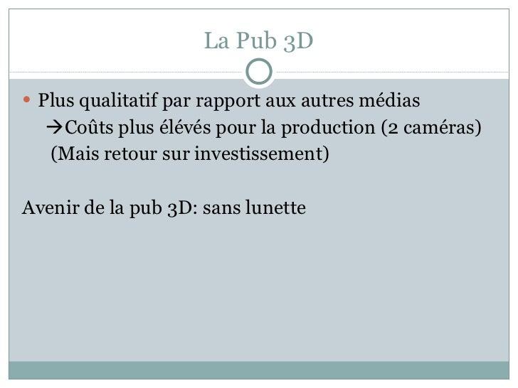 La Pub 3D <ul><li>Plus qualitatif par rapport aux autres médias </li></ul><ul><li> Coûts plus élévés pour la production (...