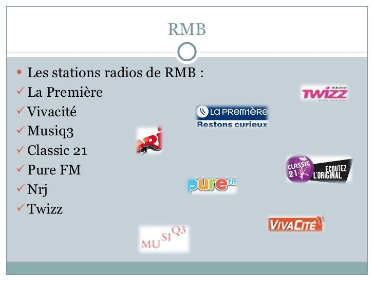 RMB <ul><li>Les stations radios de RMB : </li></ul><ul><li>La Première </li></ul><ul><li>Vivacité </li></ul><ul><li>Musiq3...