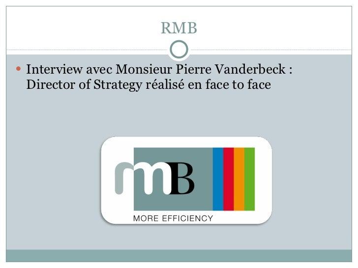 RMB <ul><li>Interview avec Monsieur Pierre Vanderbeck : Director of Strategy réalisé en face to face  </li></ul>