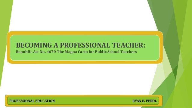 BECOMING A PROFESSIONAL TEACHER: Republic Act No. 4670 The Magna Carta for Public School Teachers PROFESSIONAL EDUCATION R...