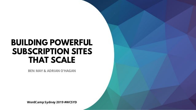 1 BUILDING POWERFUL SUBSCRIPTION SITES THAT SCALE BEN MAY & ADRIAN O'HAGAN WordCamp Sydney 2019 #WCSYD