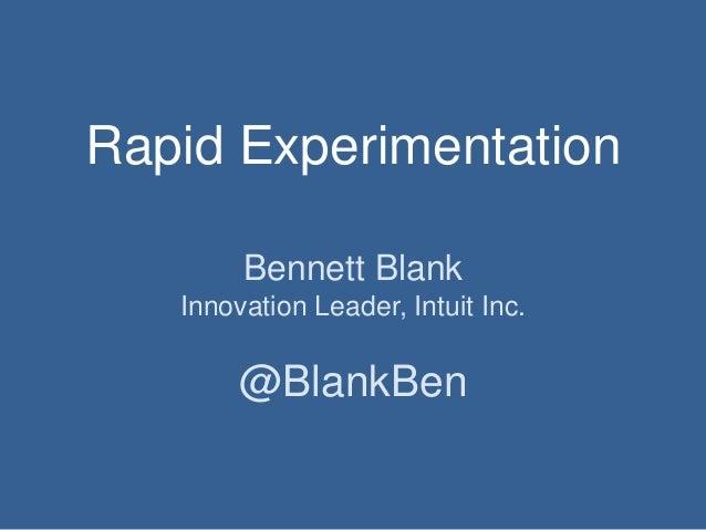 Rapid Experimentation Bennett Blank Innovation Leader, Intuit Inc.  @BlankBen