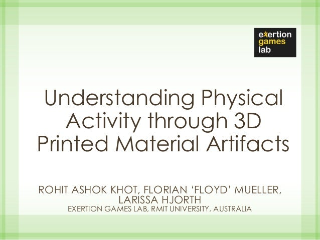 Understanding Physical Activity through 3D Printed Material Artifacts ROHIT ASHOK KHOT, FLORIAN 'FLOYD' MUELLER, LARISSA H...