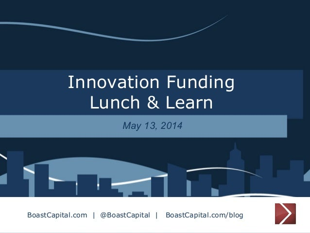 Innovation Funding Lunch & Learn May 13, 2014 BoastCapital.com | @BoastCapital | BoastCapital.com/blog