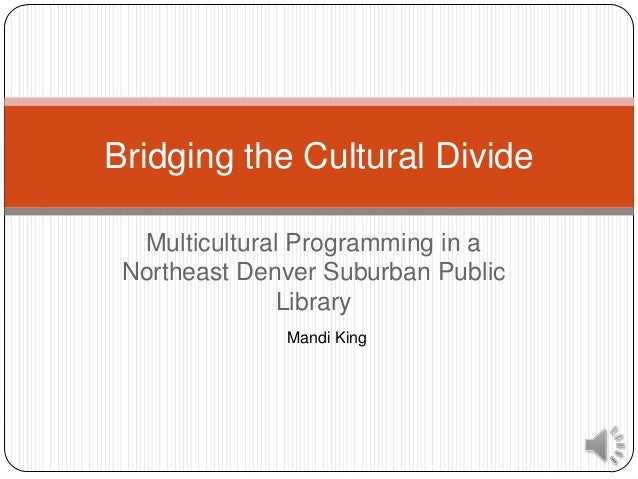 Bridging the Cultural Divide  Multicultural Programming in a Northeast Denver Suburban Public               Library       ...
