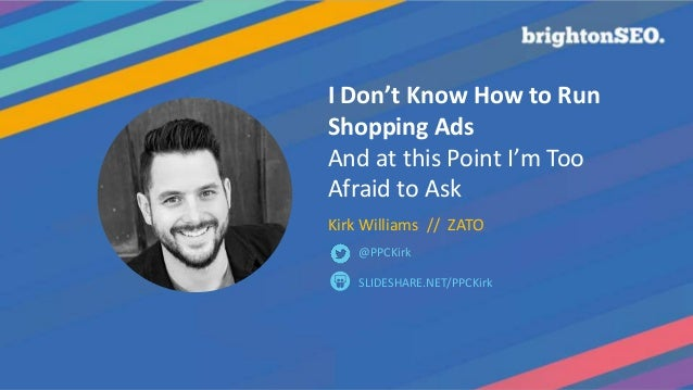I Don't Know How to Run Shopping Ads And at this Point I'm Too Afraid to Ask Kirk Williams // ZATO SLIDESHARE.NET/PPCKirk ...
