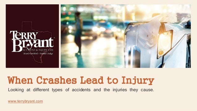 When Crashes Lead to Injury Looking at different types of accidents and the injuries they cause. www.terrybryant.com
