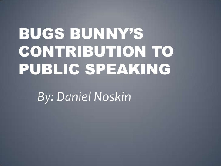 Bugs Bunny's contribution to public Speaking<br />By: Daniel Noskin<br />