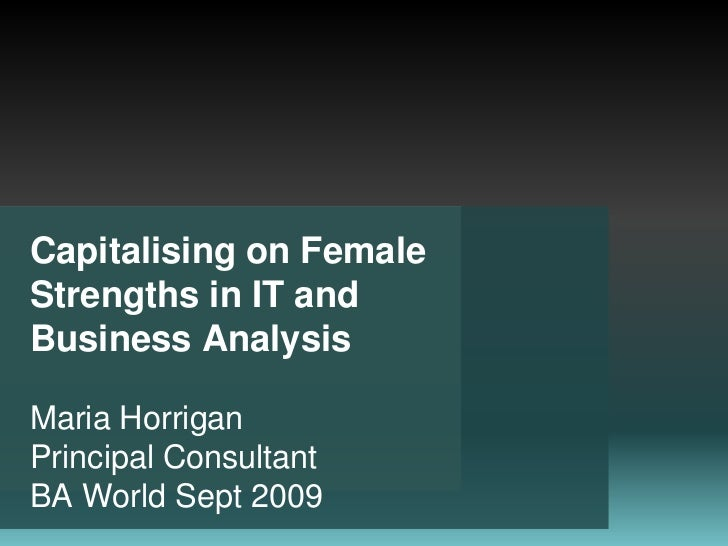 Capitalising on Female Strengths in IT and Business Analysis Maria HorriganPrincipal Consultant BA World Sept 2009<br />