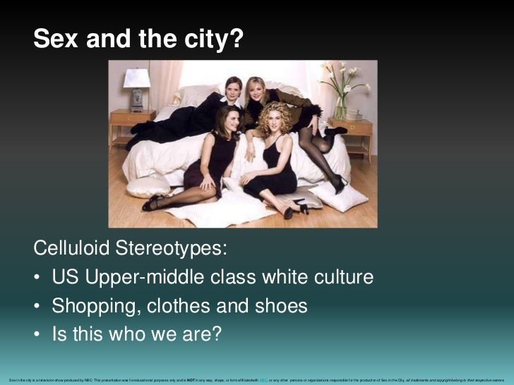 Sex and the city?<br />Celluloid Stereotypes:<br />US Upper-middle class white culture<br />Shopping, clothes and shoes<br...
