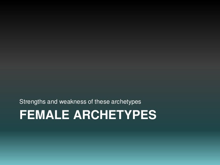 Female Archetypes<br />Strengths and weakness of these archetypes<br />