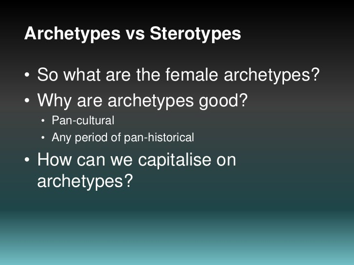 Archetypes vsSterotypes<br />So what are the female archetypes?<br />Why are archetypes good?<br />Pan-cultural<br />Any p...